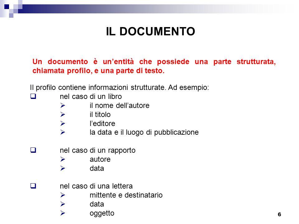 6 Un documento è un'entità che possiede una parte strutturata, chiamata profilo, e una parte di testo. IL DOCUMENTO Il profilo contiene informazioni s