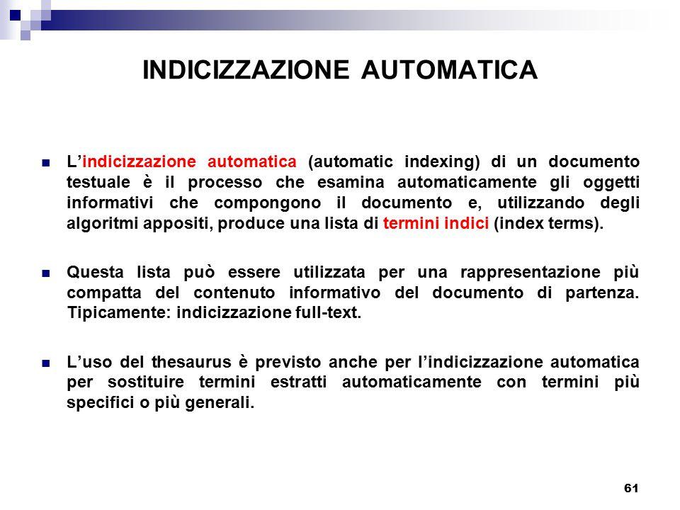 61 INDICIZZAZIONE AUTOMATICA L'indicizzazione automatica (automatic indexing) di un documento testuale è il processo che esamina automaticamente gli oggetti informativi che compongono il documento e, utilizzando degli algoritmi appositi, produce una lista di termini indici (index terms).