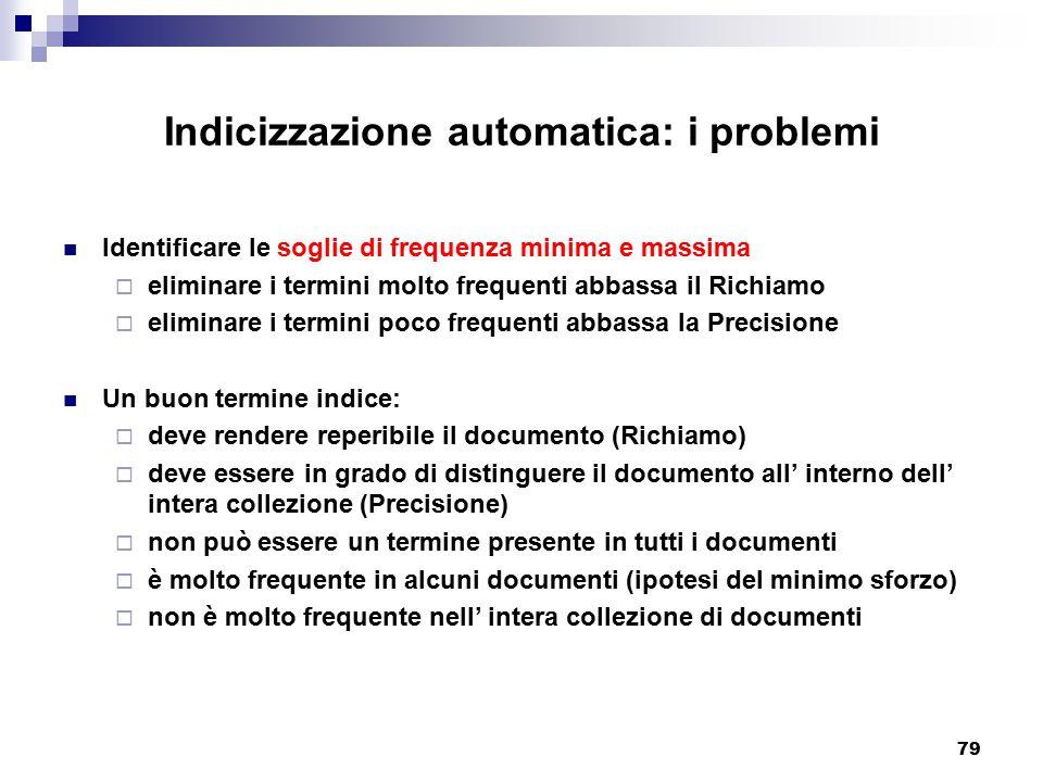 79 Indicizzazione automatica: i problemi Identificare le soglie di frequenza minima e massima  eliminare i termini molto frequenti abbassa il Richiam