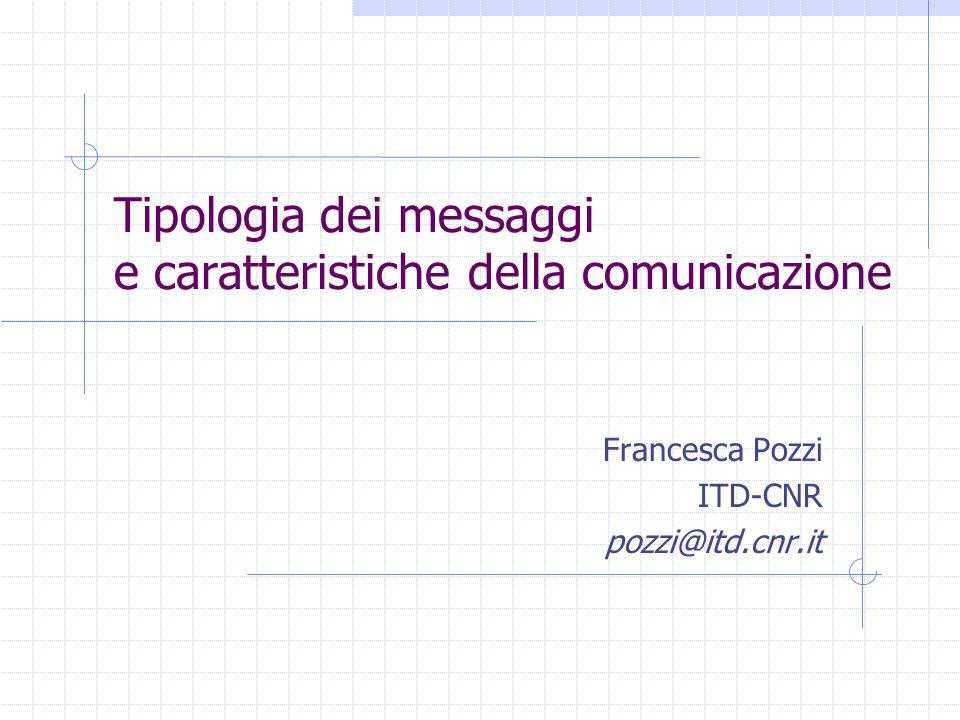 Tipologia dei messaggi e caratteristiche della comunicazione Francesca Pozzi ITD-CNR pozzi@itd.cnr.it