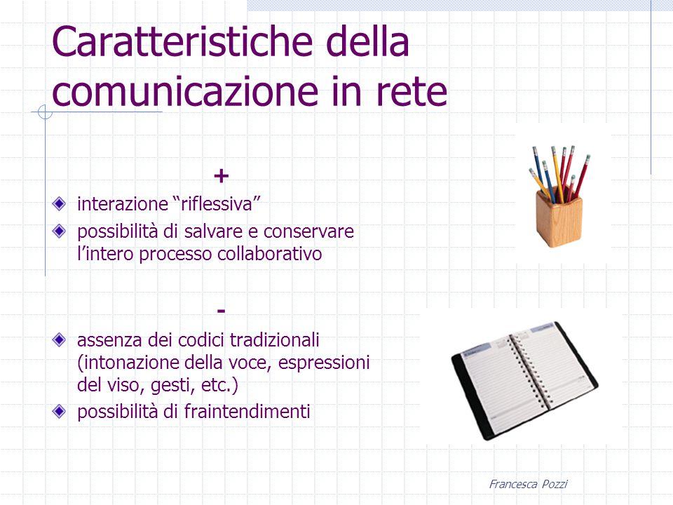Francesca Pozzi + interazione riflessiva possibilità di salvare e conservare l'intero processo collaborativo - assenza dei codici tradizionali (intonazione della voce, espressioni del viso, gesti, etc.) possibilità di fraintendimenti Caratteristiche della comunicazione in rete