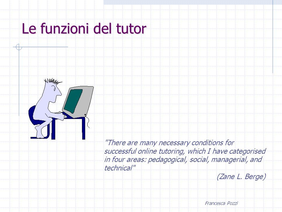 Francesca Pozzi There are many necessary conditions for successful online tutoring, which I have categorised in four areas: pedagogical, social, managerial, and technical (Zane L.