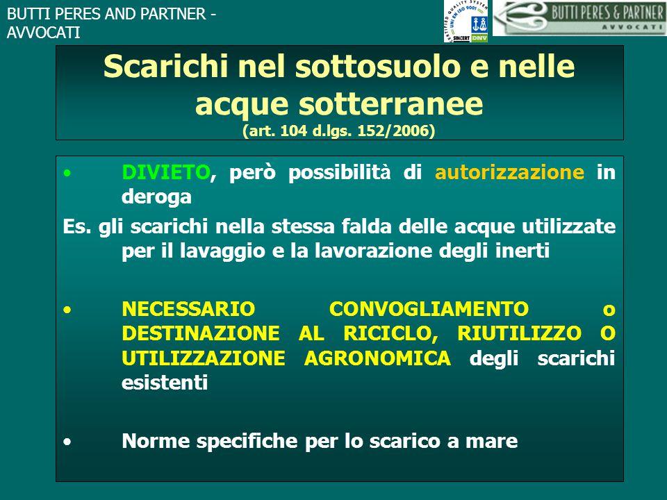 BUTTI PERES AND PARTNER - AVVOCATI Scarichi nel sottosuolo e nelle acque sotterranee (art. 104 d.lgs. 152/2006) DIVIETO, però possibilit à di autorizz