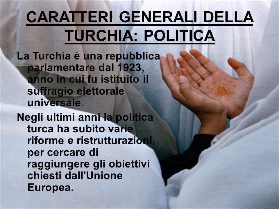 CARATTERI GENERALI DELLA TURCHIA: POLITICA La Turchia è una repubblica parlamentare dal 1923, anno in cui fu istituito il suffragio elettorale universale.