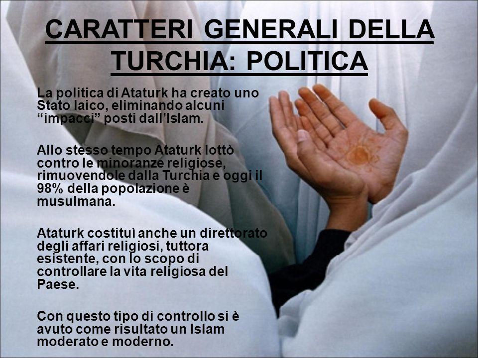 CARATTERI GENERALI DELLA TURCHIA: POLITICA La politica di Ataturk ha creato uno Stato laico, eliminando alcuni impacci posti dall'Islam.