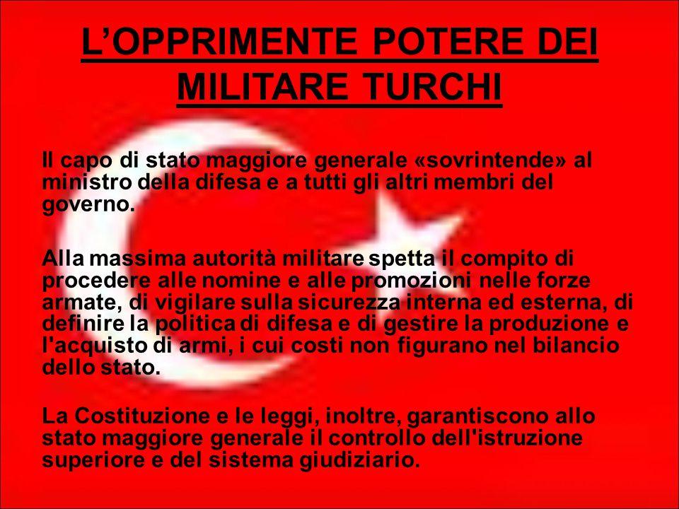 L'OPPRIMENTE POTERE DEI MILITARE TURCHI Il capo di stato maggiore generale «sovrintende» al ministro della difesa e a tutti gli altri membri del governo.