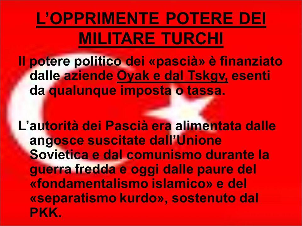 L'OPPRIMENTE POTERE DEI MILITARE TURCHI Il potere politico dei «pascià» è finanziato dalle aziende Oyak e dal Tskgv, esenti da qualunque imposta o tassa.