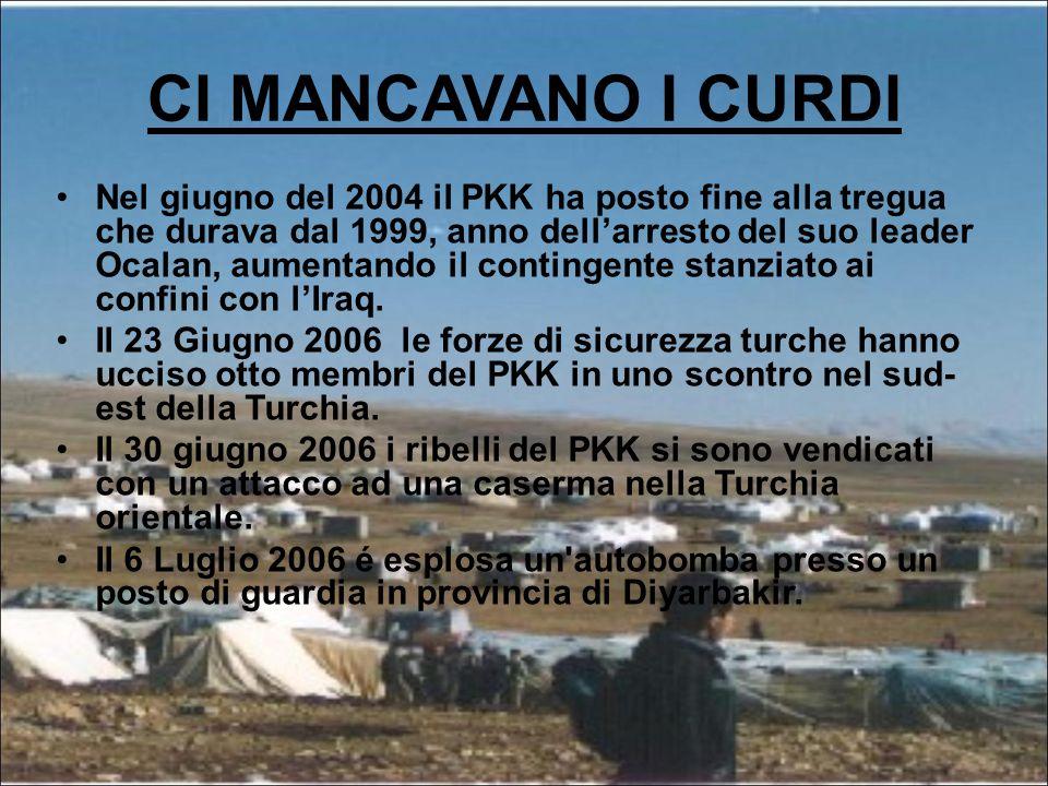 CI MANCAVANO I CURDI Nel giugno del 2004 il PKK ha posto fine alla tregua che durava dal 1999, anno dell'arresto del suo leader Ocalan, aumentando il contingente stanziato ai confini con l'Iraq.
