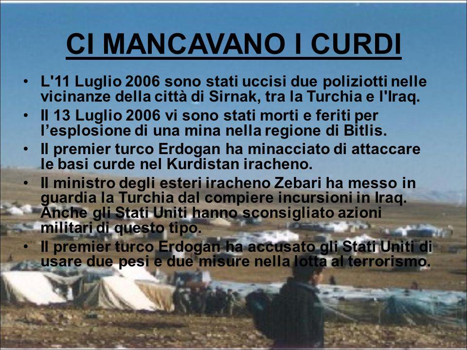 CI MANCAVANO I CURDI L 11 Luglio 2006 sono stati uccisi due poliziotti nelle vicinanze della città di Sirnak, tra la Turchia e l Iraq.