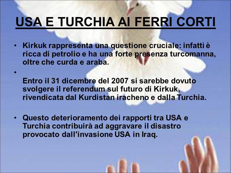 USA E TURCHIA AI FERRI CORTI Kirkuk rappresenta una questione cruciale: infatti è ricca di petrolio e ha una forte presenza turcomanna, oltre che curda e araba.