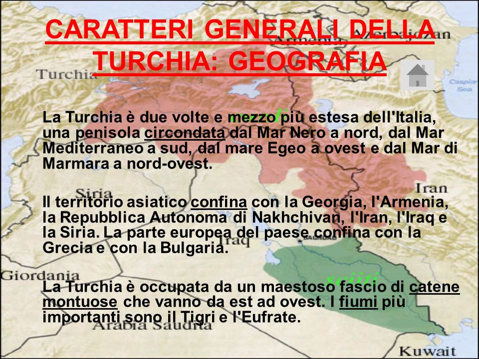CARATTERI GENERALI DELLA TURCHIA: GEOGRAFIA La Turchia è due volte e mezzo più estesa dell Italia, una penisola circondata dal Mar Nero a nord, dal Mar Mediterraneo a sud, dal mare Egeo a ovest e dal Mar di Marmara a nord-ovest.