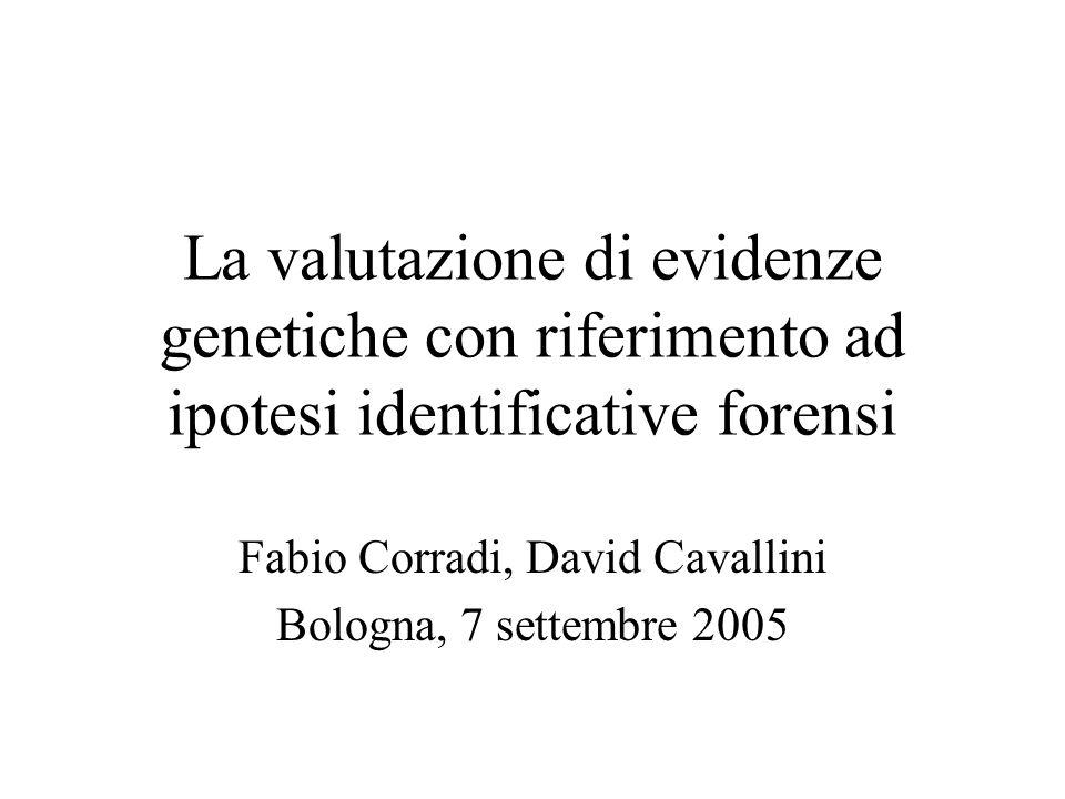 La valutazione di evidenze genetiche con riferimento ad ipotesi identificative forensi Fabio Corradi, David Cavallini Bologna, 7 settembre 2005