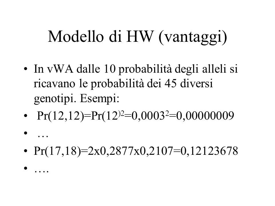 Modello di HW (vantaggi) In vWA dalle 10 probabilità degli alleli si ricavano le probabilità dei 45 diversi genotipi. Esempi: Pr(12,12)=Pr(12 )2 =0,00