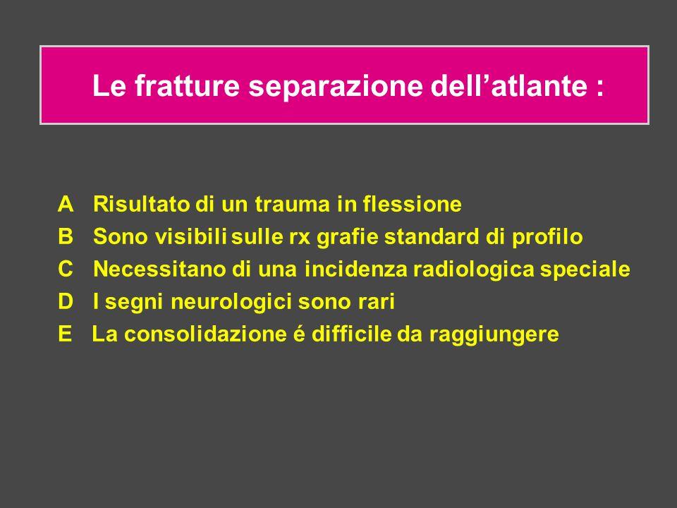 Le fratture separazione dell'atlante : A Risultato di un trauma in flessione B Sono visibili sulle rx grafie standard di profilo C Necessitano di una