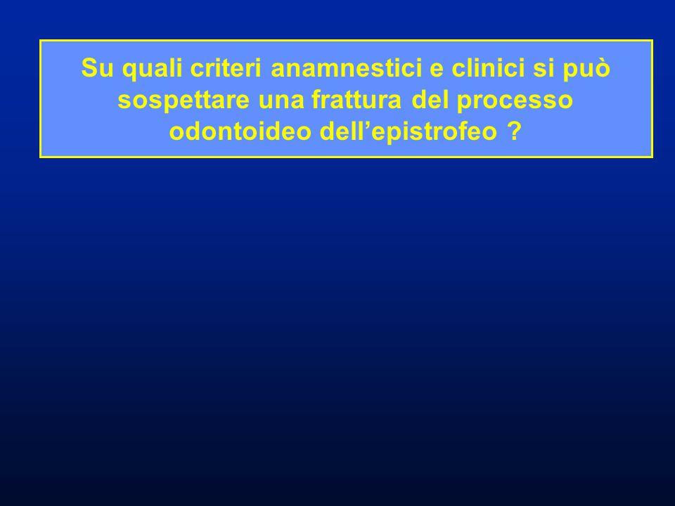 Su quali criteri anamnestici e clinici si può sospettare una frattura del processo odontoideo dell'epistrofeo ?
