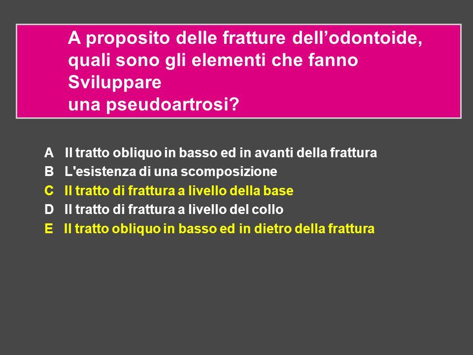 A proposito delle fratture dell'odontoide, quali sono gli elementi che fanno Sviluppare una pseudoartrosi? A Il tratto obliquo in basso ed in avanti d