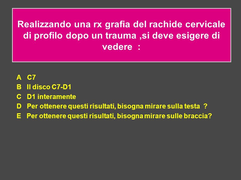 Realizzando una rx grafia del rachide cervicale di profilo dopo un trauma,si deve esigere di vedere : A C7 B Il disco C7-D1 C D1 interamente D Per ott
