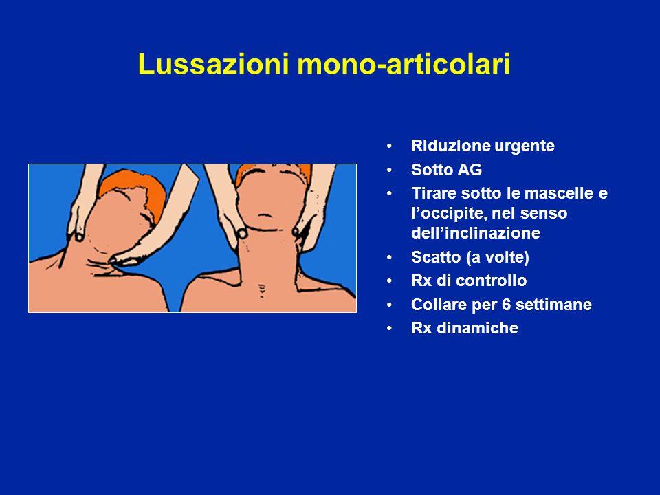Lussazioni mono-articolari Riduzione urgente Sotto AG Tirare sotto le mascelle e l'occipite, nel senso dell'inclinazione Scatto (a volte) Rx di contro