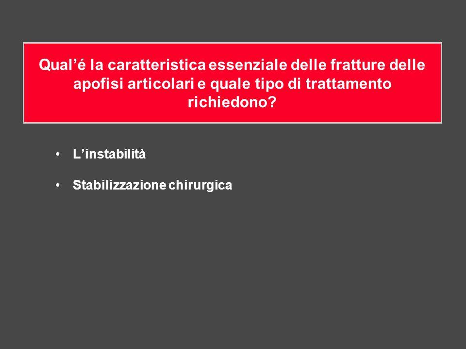 L'instabilità Stabilizzazione chirurgica Qual'é la caratteristica essenziale delle fratture delle apofisi articolari e quale tipo di trattamento richi