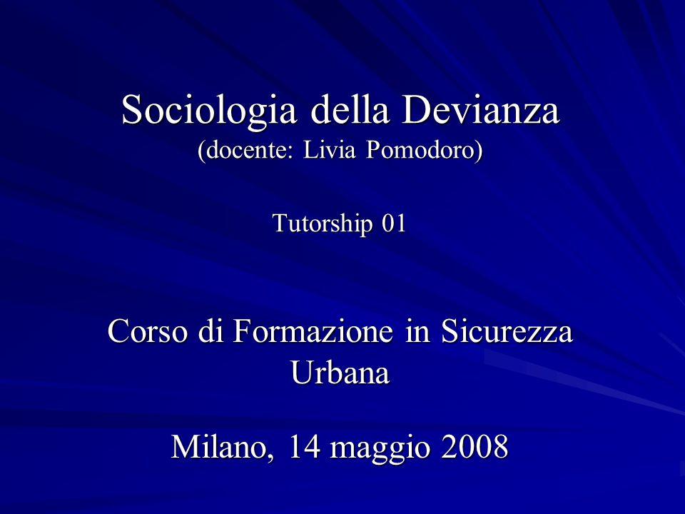 Sociologia della Devianza (docente: Livia Pomodoro) Tutorship 01 Corso di Formazione in Sicurezza Urbana Milano, 14 maggio 2008