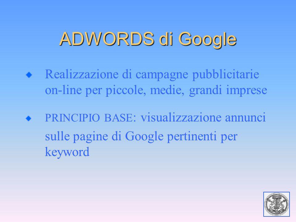 ADWORDS di Google Realizzazione di campagne pubblicitarie on-line per piccole, medie, grandi imprese PRINCIPIO BASE : visualizzazione annunci sulle pa
