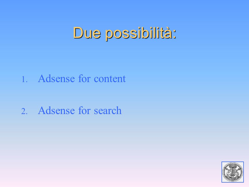 Due possibilità: 1. Adsense for content 2. Adsense for search