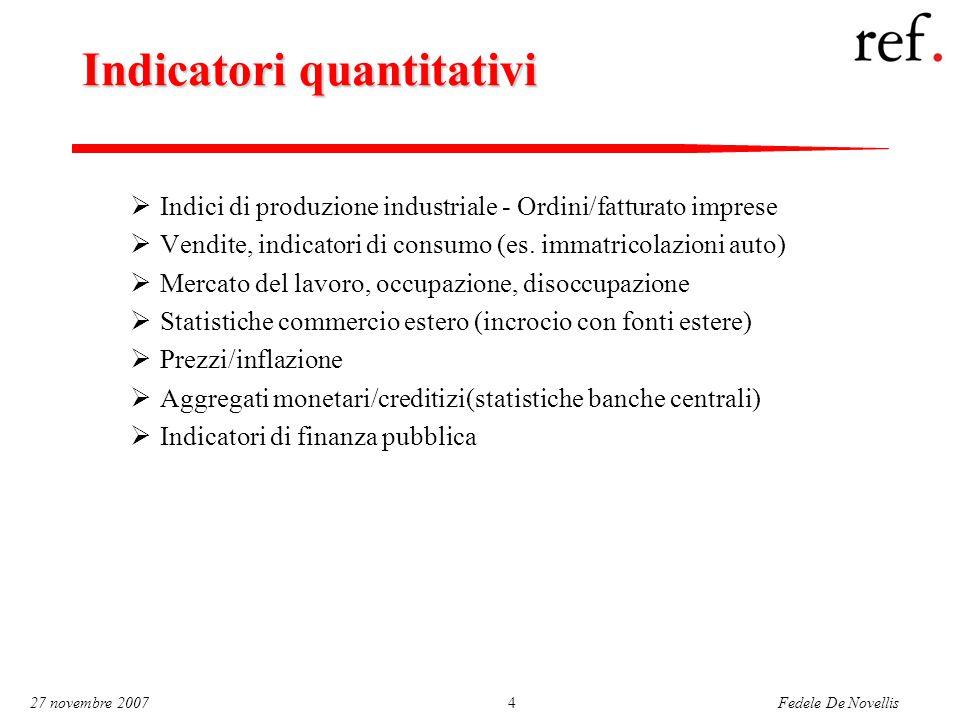 Fedele De Novellis 27 novembre 20074 Indicatori quantitativi  Indici di produzione industriale - Ordini/fatturato imprese  Vendite, indicatori di consumo (es.