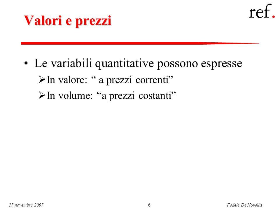 Fedele De Novellis 27 novembre 20076 Valori e prezzi Le variabili quantitative possono espresse  In valore: a prezzi correnti  In volume: a prezzi costanti