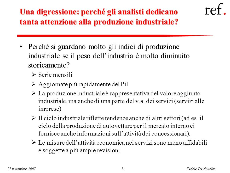 Fedele De Novellis 27 novembre 20078 Una digressione: perché gli analisti dedicano tanta attenzione alla produzione industriale? Perché si guardano mo