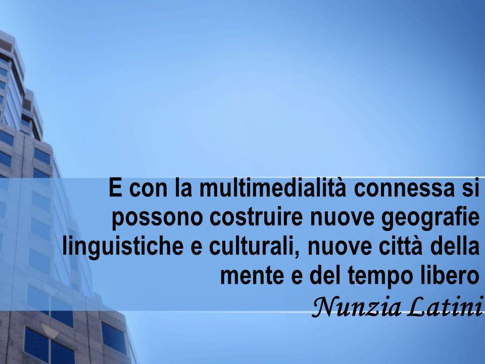 E con la multimedialità connessa si possono costruire nuove geografie linguistiche e culturali, nuove città della mente e del tempo libero Nunzia Latini