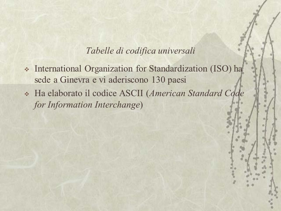Tabelle di codifica universali  International Organization for Standardization (ISO) ha sede a Ginevra e vi aderiscono 130 paesi  Ha elaborato il co