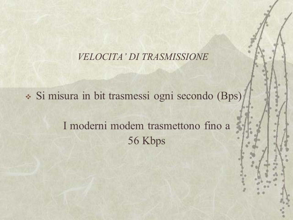 VELOCITA' DI TRASMISSIONE  Si misura in bit trasmessi ogni secondo (Bps) I moderni modem trasmettono fino a 56 Kbps