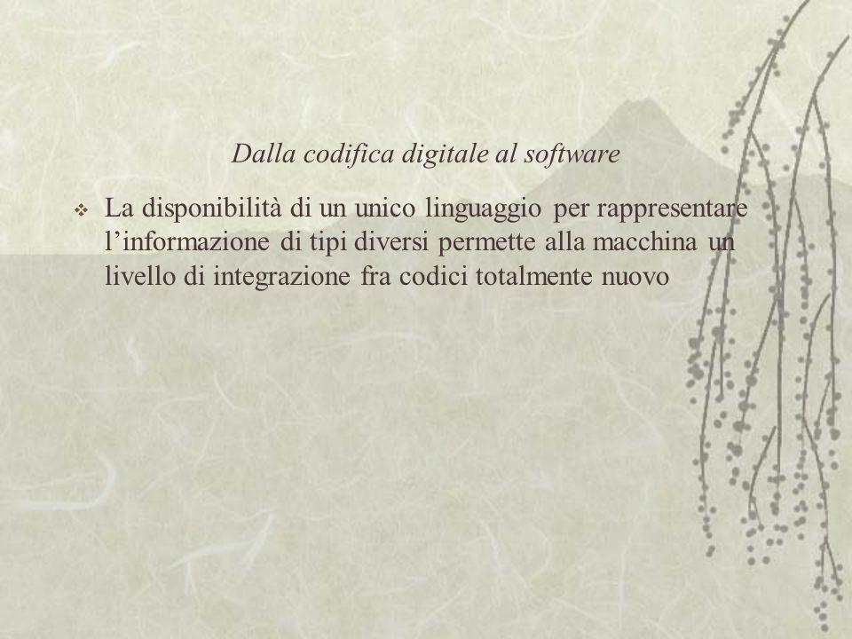 Dalla codifica digitale al software  La disponibilità di un unico linguaggio per rappresentare l'informazione di tipi diversi permette alla macchina un livello di integrazione fra codici totalmente nuovo