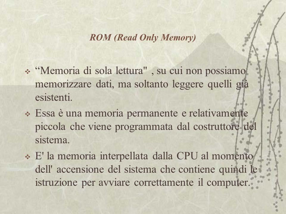 ROM (Read Only Memory)  Memoria di sola lettura , su cui non possiamo memorizzare dati, ma soltanto leggere quelli già esistenti.