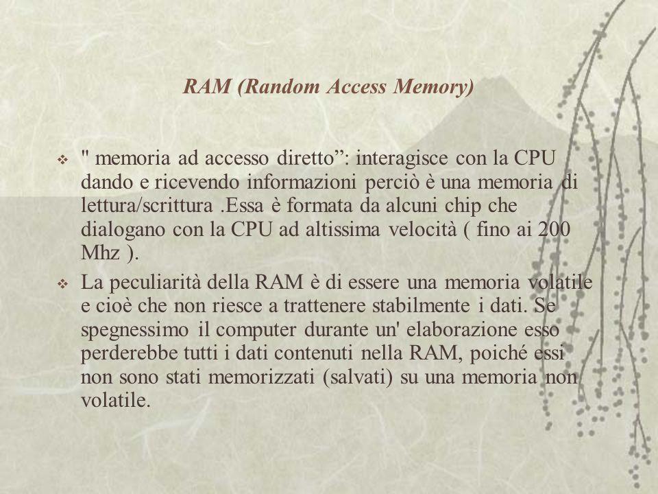 RAM (Random Access Memory)  memoria ad accesso diretto : interagisce con la CPU dando e ricevendo informazioni perciò è una memoria di lettura/scrittura.Essa è formata da alcuni chip che dialogano con la CPU ad altissima velocità ( fino ai 200 Mhz ).