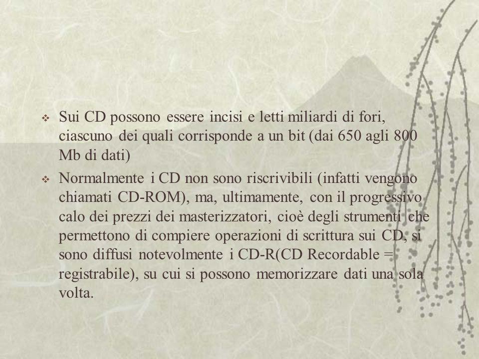  Sui CD possono essere incisi e letti miliardi di fori, ciascuno dei quali corrisponde a un bit (dai 650 agli 800 Mb di dati)  Normalmente i CD non sono riscrivibili (infatti vengono chiamati CD-ROM), ma, ultimamente, con il progressivo calo dei prezzi dei masterizzatori, cioè degli strumenti che permettono di compiere operazioni di scrittura sui CD, si sono diffusi notevolmente i CD-R(CD Recordable = registrabile), su cui si possono memorizzare dati una sola volta.