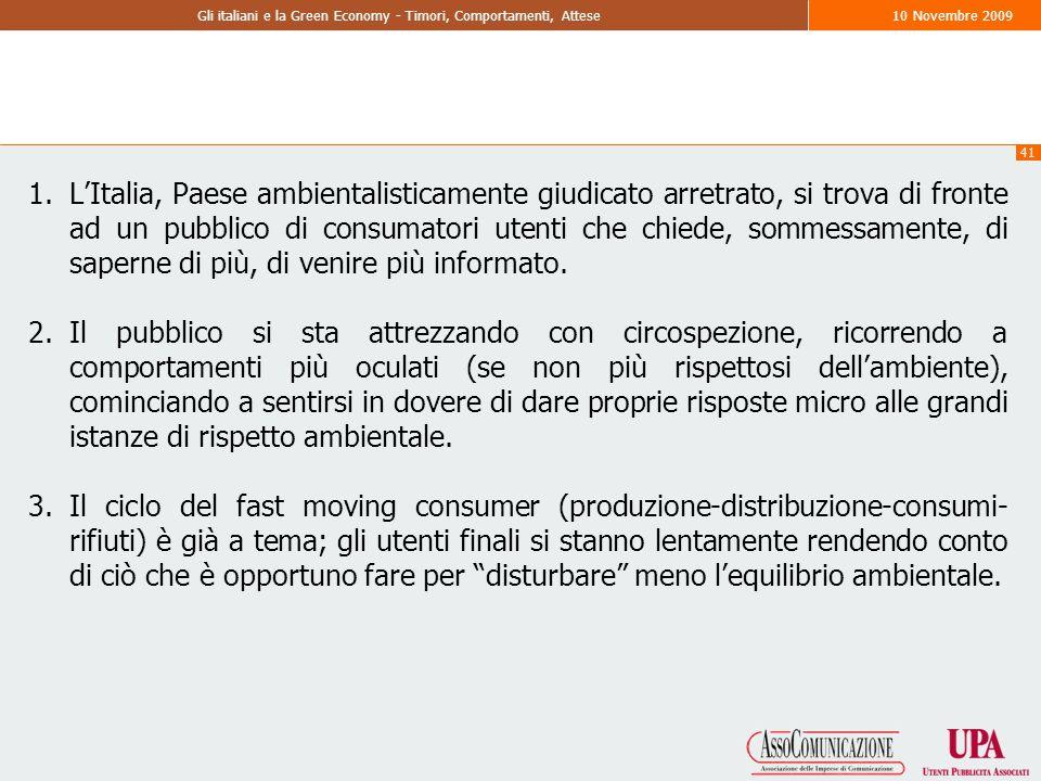 41 Gli italiani e la Green Economy - Timori, Comportamenti, Attese10 Novembre 2009 1.L'Italia, Paese ambientalisticamente giudicato arretrato, si trova di fronte ad un pubblico di consumatori utenti che chiede, sommessamente, di saperne di più, di venire più informato.