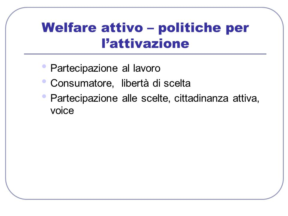 Welfare attivo – politiche per l'attivazione Partecipazione al lavoro Consumatore, libertà di scelta Partecipazione alle scelte, cittadinanza attiva,