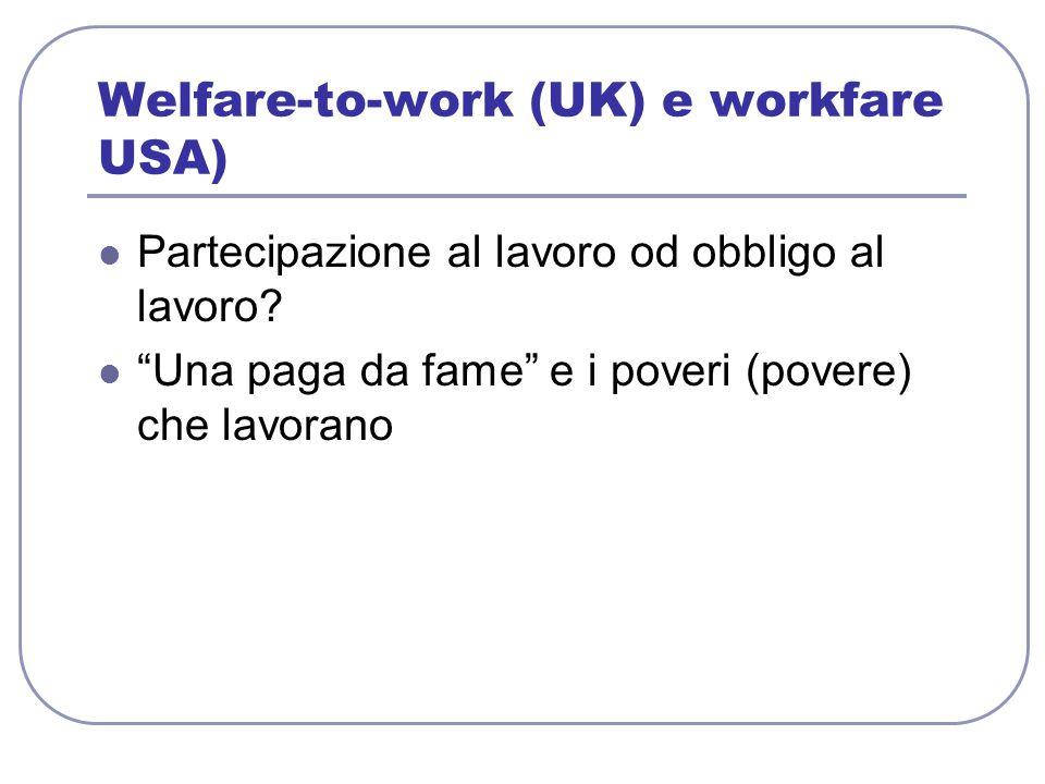 Welfare-to-work (UK) e workfare USA) Partecipazione al lavoro od obbligo al lavoro.