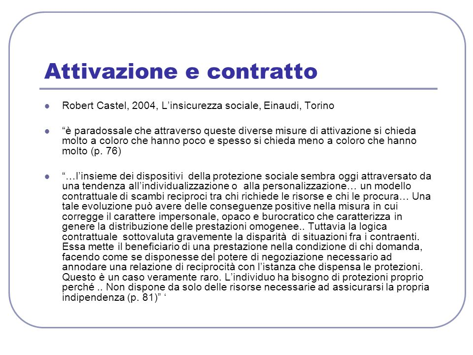 Attivazione e contratto Robert Castel, 2004, L'insicurezza sociale, Einaudi, Torino è paradossale che attraverso queste diverse misure di attivazione si chieda molto a coloro che hanno poco e spesso si chieda meno a coloro che hanno molto (p.