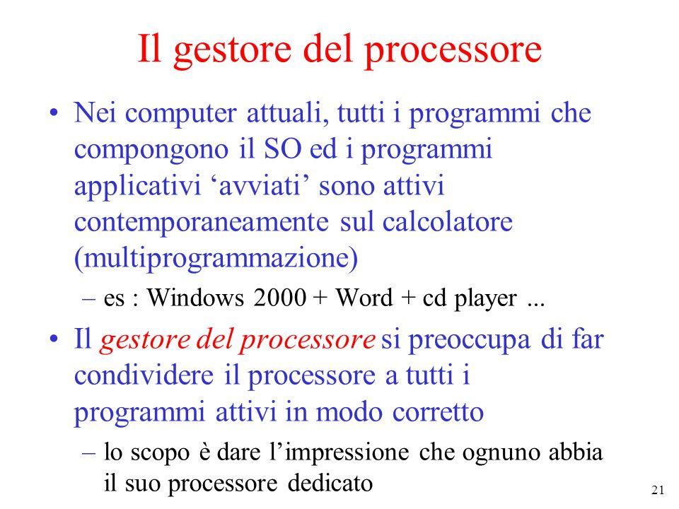 21 Il gestore del processore Nei computer attuali, tutti i programmi che compongono il SO ed i programmi applicativi 'avviati' sono attivi contemporaneamente sul calcolatore (multiprogrammazione) –es : Windows 2000 + Word + cd player...