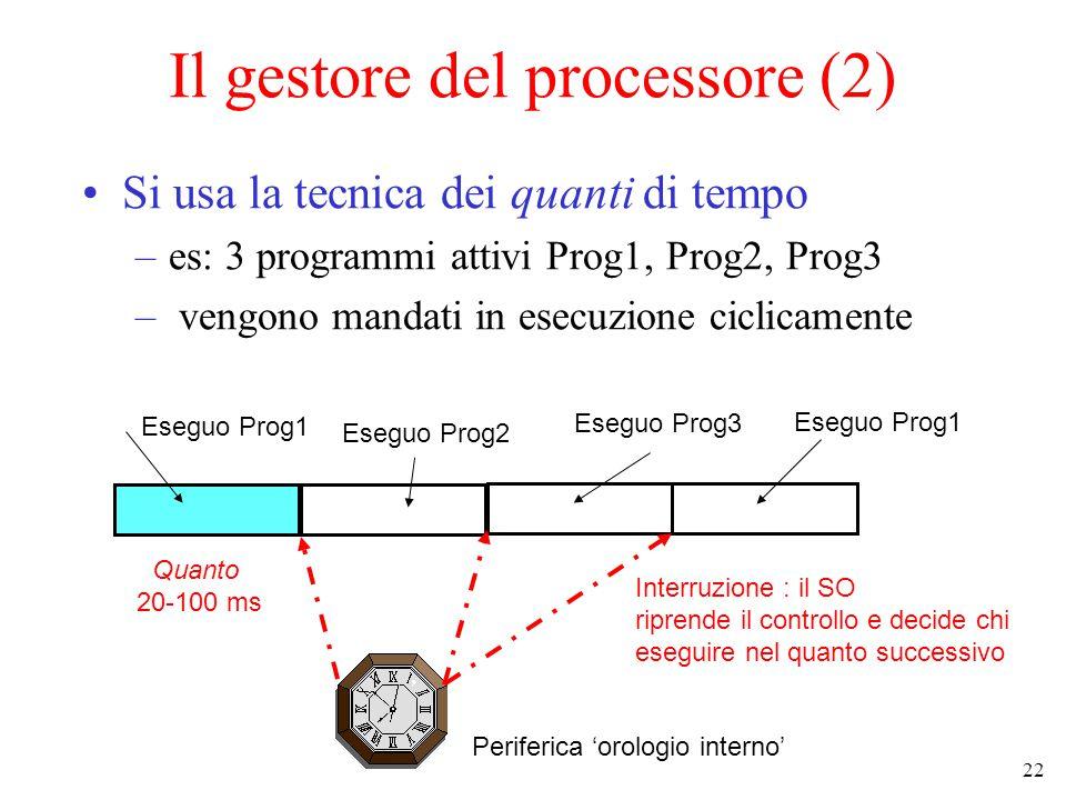 22 Il gestore del processore (2) Si usa la tecnica dei quanti di tempo –es: 3 programmi attivi Prog1, Prog2, Prog3 – vengono mandati in esecuzione ciclicamente Quanto 20-100 ms Eseguo Prog1 Eseguo Prog2 Eseguo Prog3 Periferica 'orologio interno' Eseguo Prog1 Interruzione : il SO riprende il controllo e decide chi eseguire nel quanto successivo