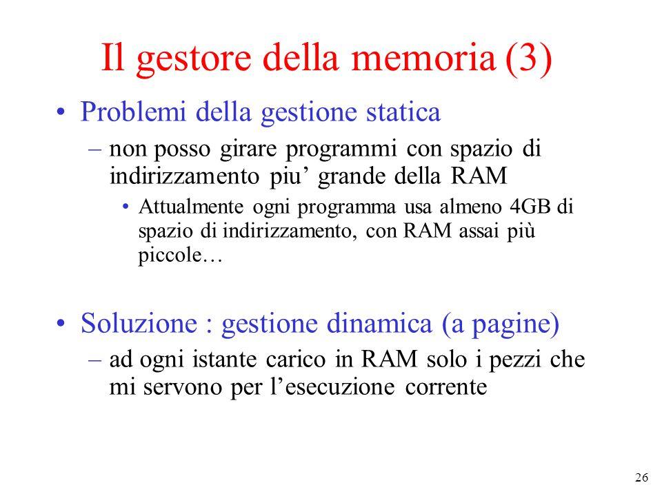 26 Il gestore della memoria (3) Problemi della gestione statica –non posso girare programmi con spazio di indirizzamento piu' grande della RAM Attualmente ogni programma usa almeno 4GB di spazio di indirizzamento, con RAM assai più piccole… Soluzione : gestione dinamica (a pagine) –ad ogni istante carico in RAM solo i pezzi che mi servono per l'esecuzione corrente