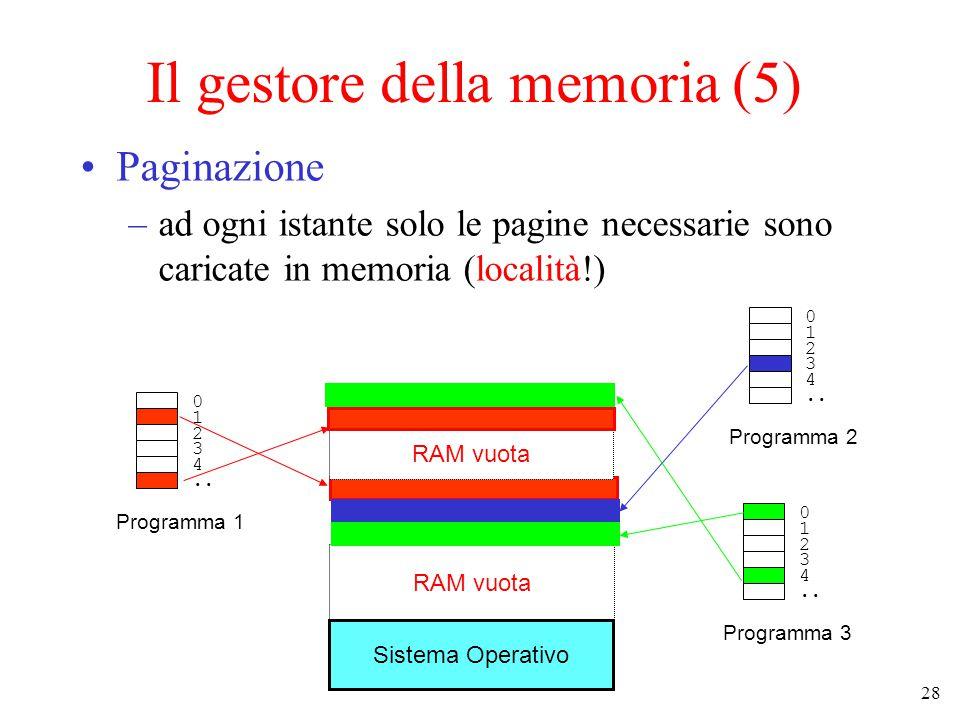 28 Il gestore della memoria (5) Paginazione –ad ogni istante solo le pagine necessarie sono caricate in memoria (località!) Sistema Operativo RAM vuota 0 1 2 3 4..