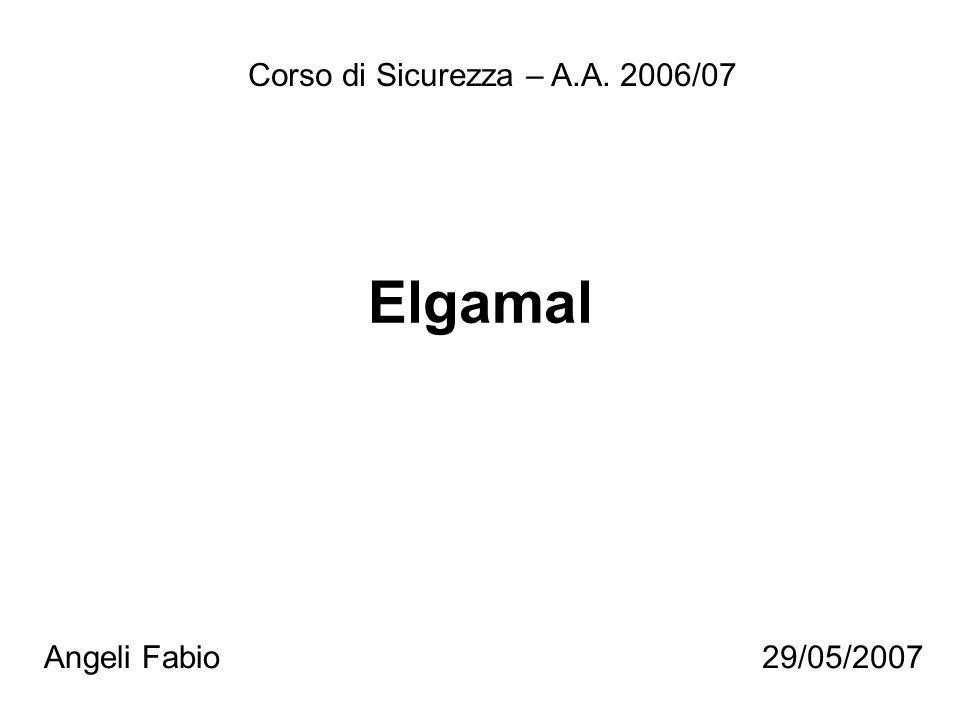 Elgamal Corso di Sicurezza – A.A. 2006/07 Angeli Fabio29/05/2007