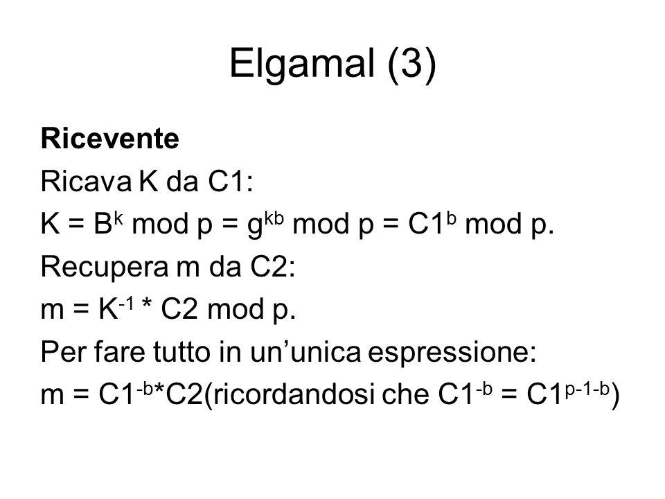Elgamal (3) Ricevente Ricava K da C1: K = B k mod p = g kb mod p = C1 b mod p.
