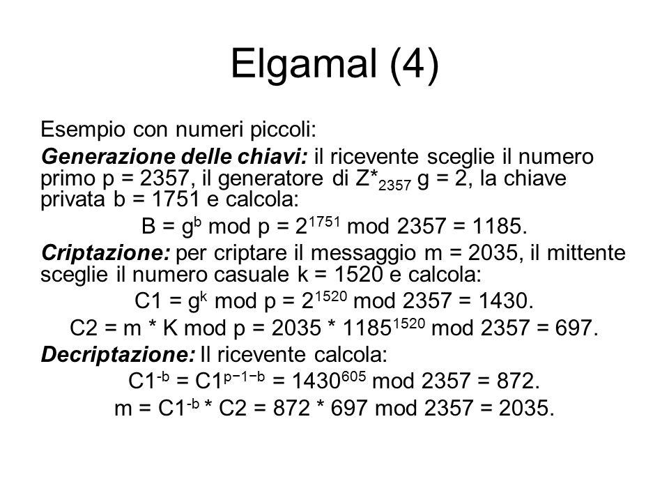 Elgamal (4) Esempio con numeri piccoli: Generazione delle chiavi: il ricevente sceglie il numero primo p = 2357, il generatore di Z* 2357 g = 2, la chiave privata b = 1751 e calcola: B = g b mod p = 2 1751 mod 2357 = 1185.