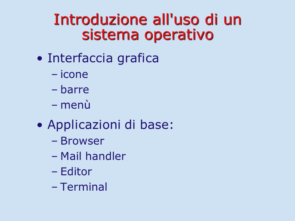 Introduzione all uso di un sistema operativo Interfaccia grafica – –icone – –barre – –menù Applicazioni di base: – –Browser – –Mail handler – –Editor – –Terminal
