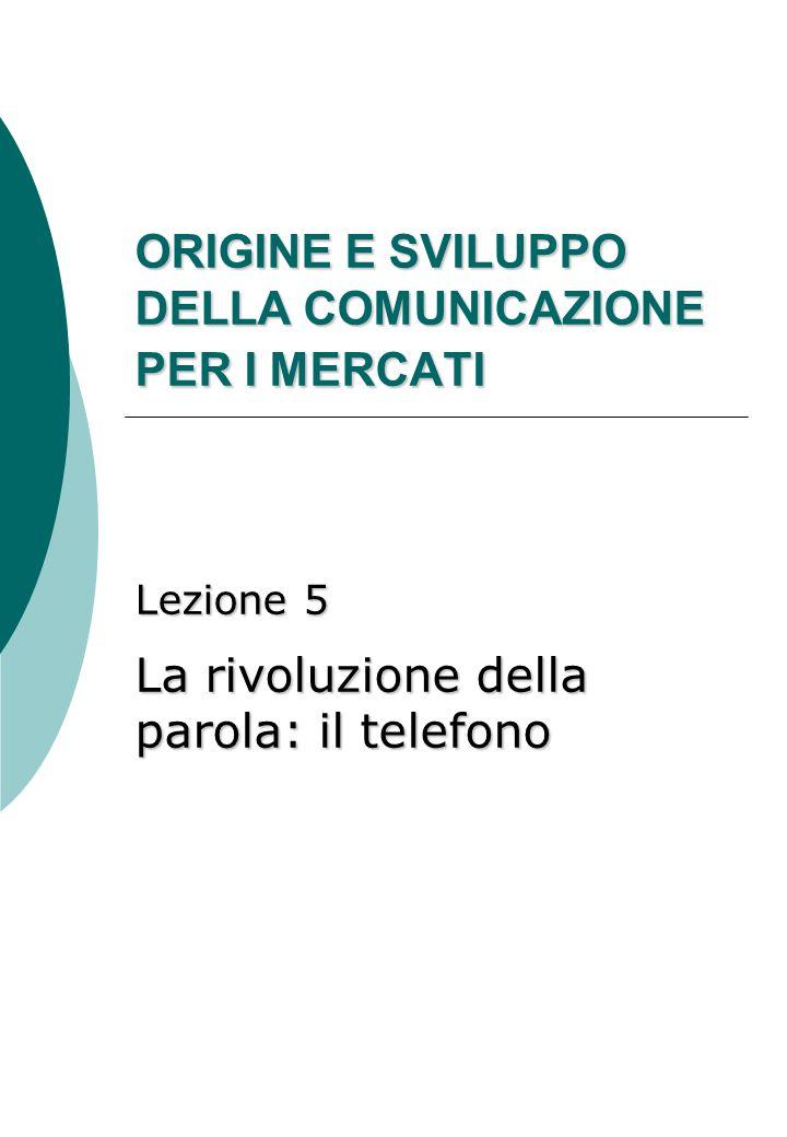 ORIGINE E SVILUPPO DELLA COMUNICAZIONE PER I MERCATI Lezione 5 La rivoluzione della parola: il telefono