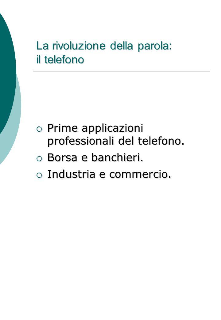 La rivoluzione della parola: il telefono  La diffusione dell'uso privato delle comunicazioni telefoniche.